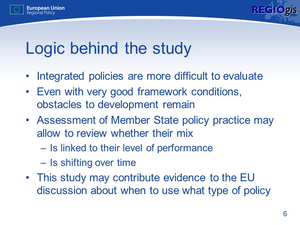 6 REGIO gis Logic behind the study Integrated policies are more difficult to evaluate Even with very good framework conditions, obstacles to development remain Assessment of Member State policy practice may allow to review whether their mix –Is linked to their level of performance –Is shifting over time This study may contribute evidence to the EU discussion about when to use what type of policy