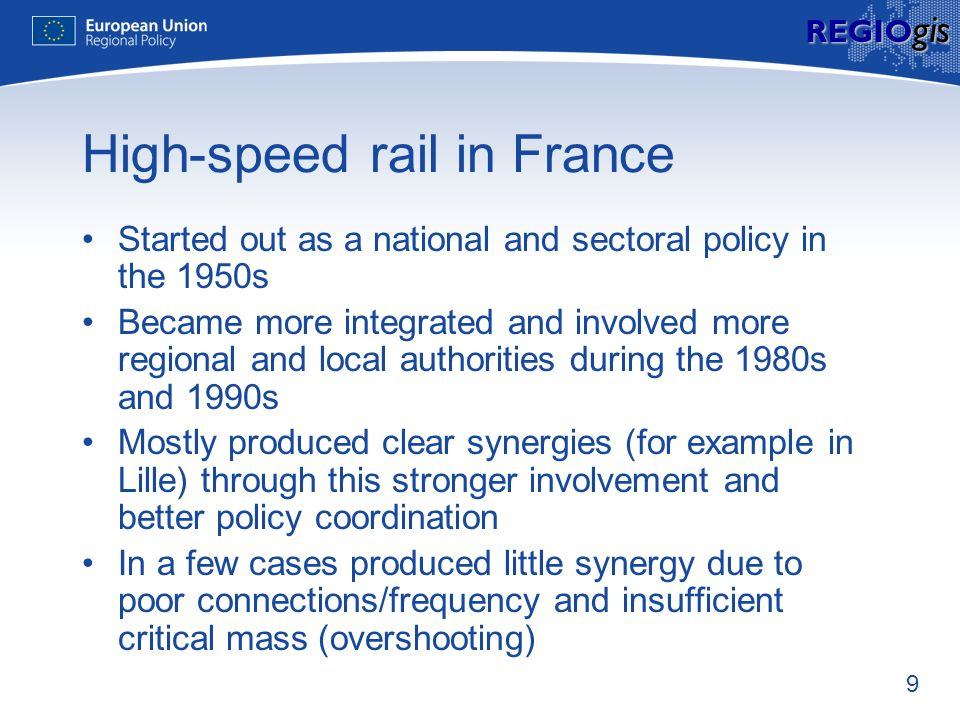 9 REGIO gis High-speed rail in France Started out as a national and sectoral policy in the 1950s Became more integrated and involved more regional and local authorities during the 1980s and 1990s Mostly produced clear synergies (for example in Lille) through this stronger involvement and better policy coordination In a few cases produced little synergy due to poor connections/frequency and insufficient critical mass (overshooting)