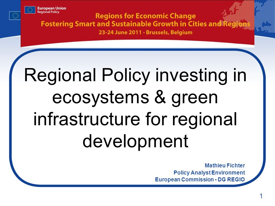 1 Regional Policy investing in ecosystems & green infrastructure for regional development Mathieu Fichter Policy Analyst Environment European Commission - DG REGIO