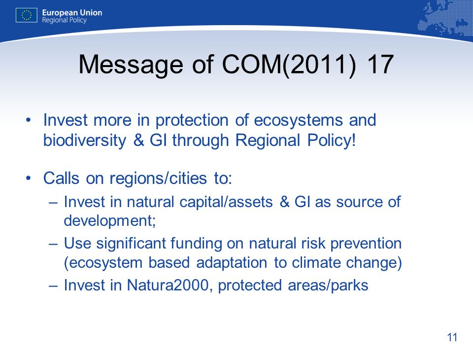 11 Message of COM(2011) 17 Invest more in protection of ecosystems and biodiversity & GI through Regional Policy.