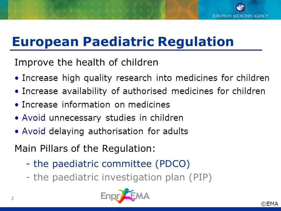 2 European Paediatric Regulation Improve the health of children Increase high quality research into medicines for children Increase availability of au
