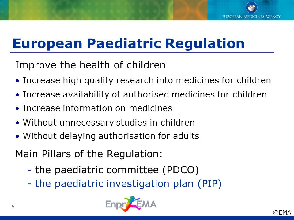 5 European Paediatric Regulation Improve the health of children Increase high quality research into medicines for children Increase availability of au