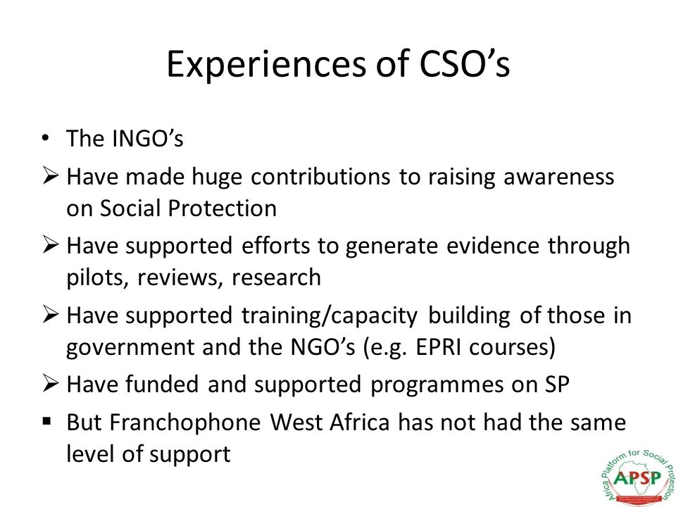 Experiences of CSOs The INGOs Have made huge contributions to raising awareness on Social Protection Have supported efforts to generate evidence through pilots, reviews, research Have supported training/capacity building of those in government and the NGOs (e.g.