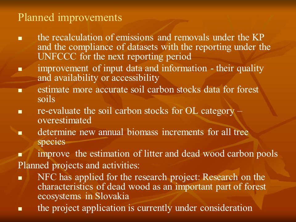 Planned improvements the recalculation of emissions and removals under the KP and the compliance of datasets with the reporting under the UNFCCC for the next reporting period improvement of input data and information - their quality and availability or accessibility estimate more accurate soil carbon stocks data for forest soils re-evaluate the soil carbon stocks for OL category – overestimated determine new annual biomass increments for all tree species improve the estimation of litter and dead wood carbon pools Planned projects and activities: NFC has applied for the research project: Research on the characteristics of dead wood as an important part of forest ecosystems in Slovakia the project application is currently under consideration