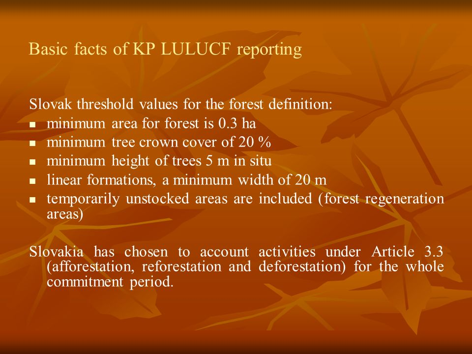 Basic facts of KP LULUCF reporting Slovak threshold values for the forest definition: minimum area for forest is 0.3 ha minimum tree crown cover of 20 % minimum height of trees 5 m in situ linear formations, a minimum width of 20 m temporarily unstocked areas are included (forest regeneration areas) Slovakia has chosen to account activities under Article 3.3 (afforestation, reforestation and deforestation) for the whole commitment period.