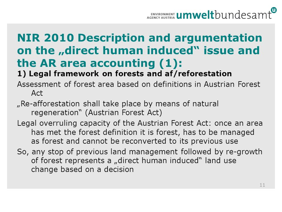 NIR 2010 Description and argumentation on the direct human induced issue and the AR area accounting (1): 11 1) Legal framework on forests and af/reforestation Assessment of forest area based on definitions in Austrian Forest Act Re-afforestation shall take place by means of natural regeneration (Austrian Forest Act) Legal overruling capacity of the Austrian Forest Act: once an area has met the forest definition it is forest, has to be managed as forest and cannot be reconverted to its previous use So, any stop of previous land management followed by re-growth of forest represents a direct human induced land use change based on a decision