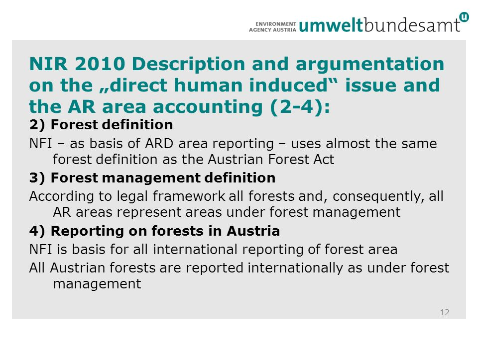 NIR 2010 Description and argumentation on the direct human induced issue and the AR area accounting (2-4): 12 2) Forest definition NFI – as basis of ARD area reporting – uses almost the same forest definition as the Austrian Forest Act 3) Forest management definition According to legal framework all forests and, consequently, all AR areas represent areas under forest management 4) Reporting on forests in Austria NFI is basis for all international reporting of forest area All Austrian forests are reported internationally as under forest management