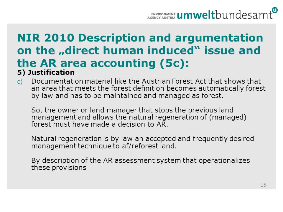 NIR 2010 Description and argumentation on the direct human induced issue and the AR area accounting (5c): 15 5) Justification c) Documentation material like the Austrian Forest Act that shows that an area that meets the forest definition becomes automatically forest by law and has to be maintained and managed as forest.