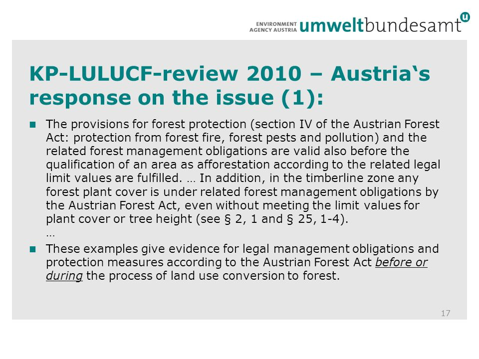 KP-LULUCF-review 2010 – Austrias response on the issue (1): 17 The provisions for forest protection (section IV of the Austrian Forest Act: protection from forest fire, forest pests and pollution) and the related forest management obligations are valid also before the qualification of an area as afforestation according to the related legal limit values are fulfilled.
