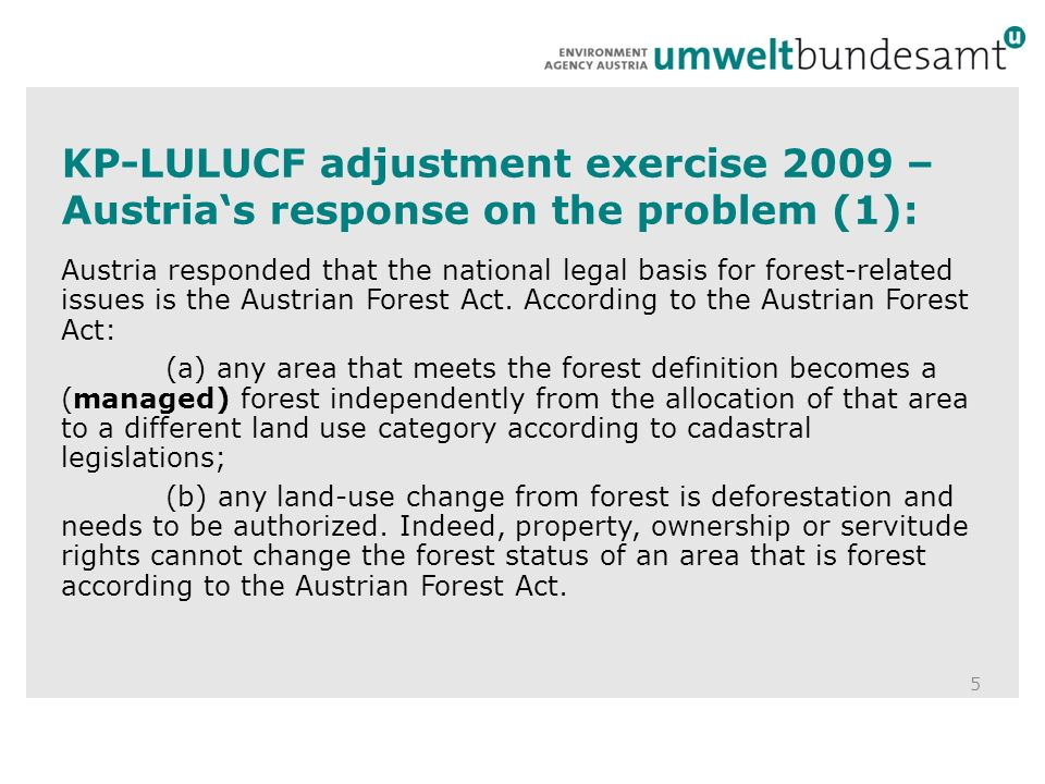 KP-LULUCF-review 2010 – identified problems in Saturday letter by the ERT: 16 … In relation to the Austrian Forest Act, the ERT has the view that the Austrian Forest Act protects the unit of land only after the conversion is occurred, and therefore it is a legal instrument for protection of land only when and where the land meets the forest definition and can not be considered an instrument for human-induced promotion of natural seed sources.
