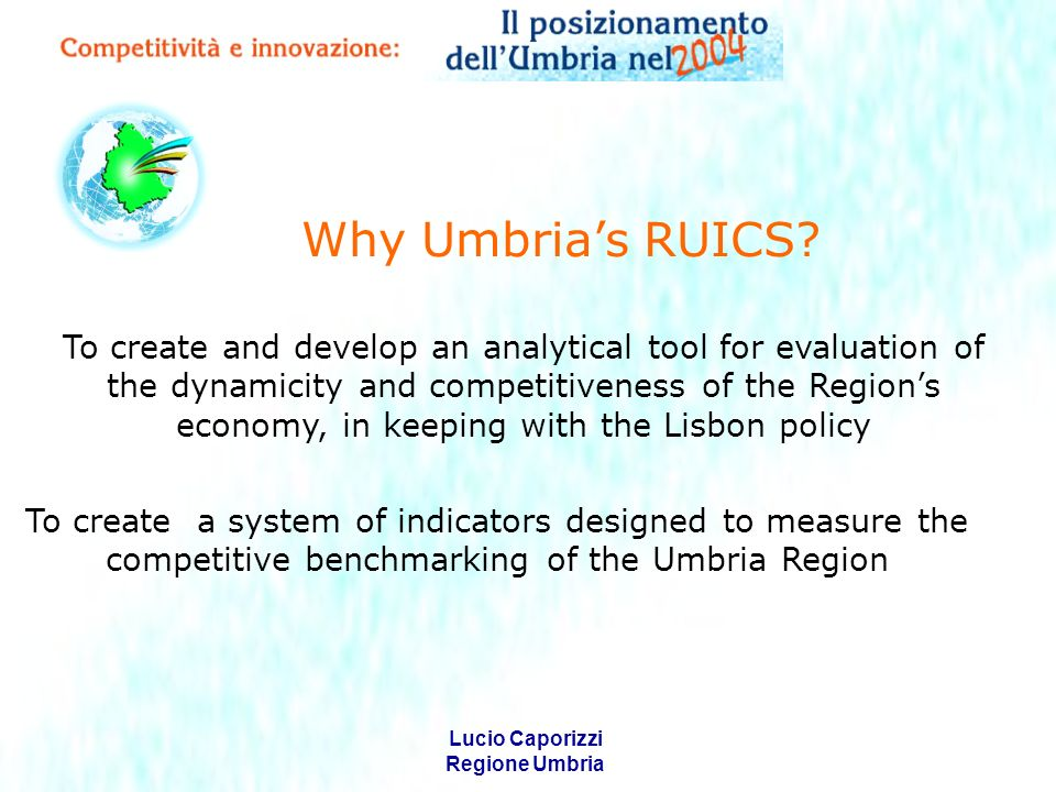 Lucio Caporizzi Regione Umbria The creation of this instrument is based on those models elaborated by diverse international research centres using specific indicators (benchmarks) designed to measure such phenomena.