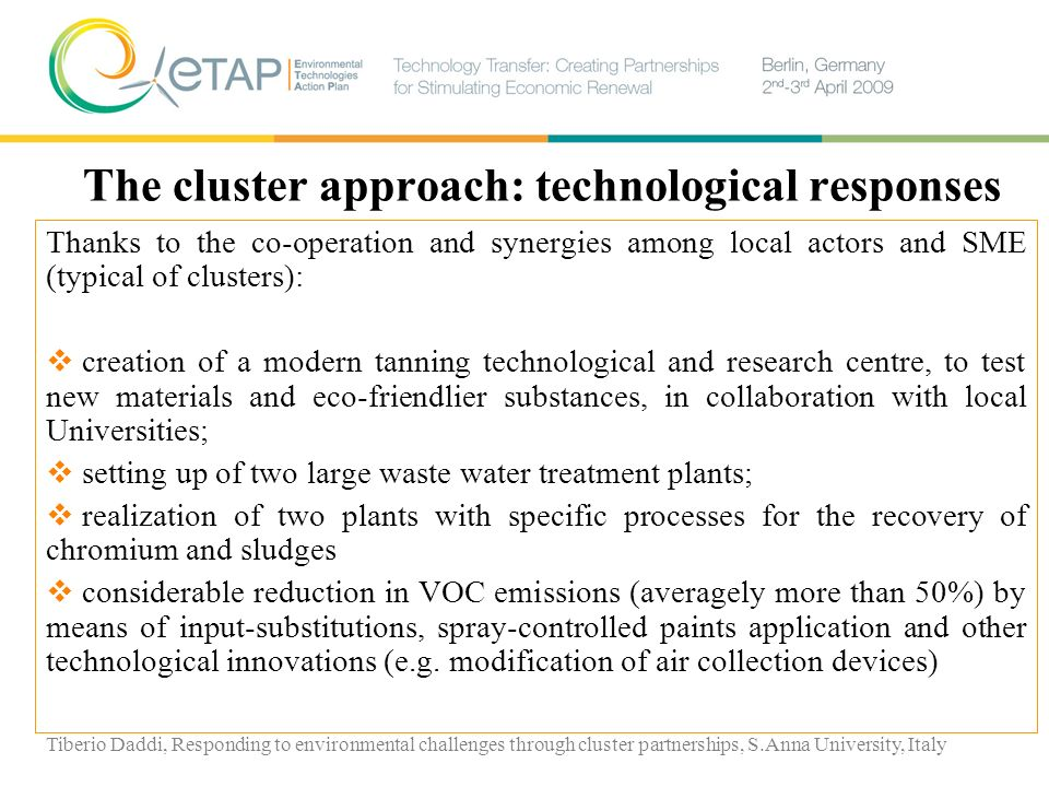 The cluster approach: technological responses Thanks to the co-operation and synergies among local actors and SME (typical of clusters): creation of a modern tanning technological and research centre, to test new materials and eco-friendlier substances, in collaboration with local Universities; setting up of two large waste water treatment plants; realization of two plants with specific processes for the recovery of chromium and sludges considerable reduction in VOC emissions (averagely more than 50%) by means of input-substitutions, spray-controlled paints application and other technological innovations (e.g.