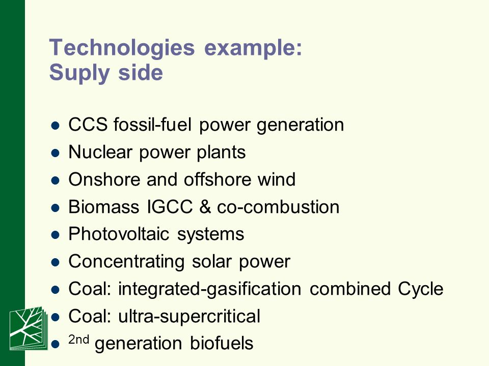 Technologies example: Suply side CCS fossil-fuel power generation Nuclear power plants Onshore and offshore wind Biomass IGCC & co-combustion Photovoltaic systems Concentrating solar power Coal: integrated-gasification combined Cycle Coal: ultra-supercritical 2nd generation biofuels