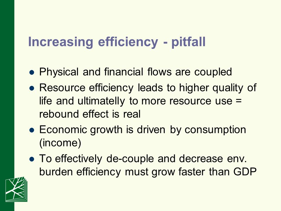 Increasing efficiency - pitfall Physical and financial flows are coupled Resource efficiency leads to higher quality of life and ultimatelly to more resource use = rebound effect is real Economic growth is driven by consumption (income) To effectively de-couple and decrease env.