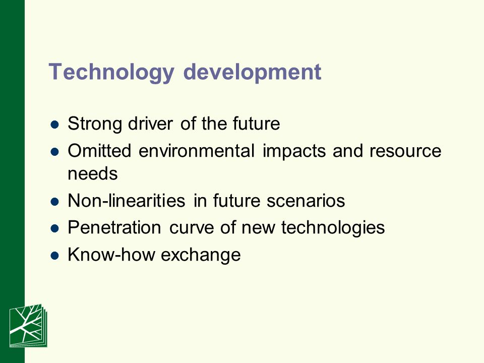 Technology development Strong driver of the future Omitted environmental impacts and resource needs Non-linearities in future scenarios Penetration curve of new technologies Know-how exchange