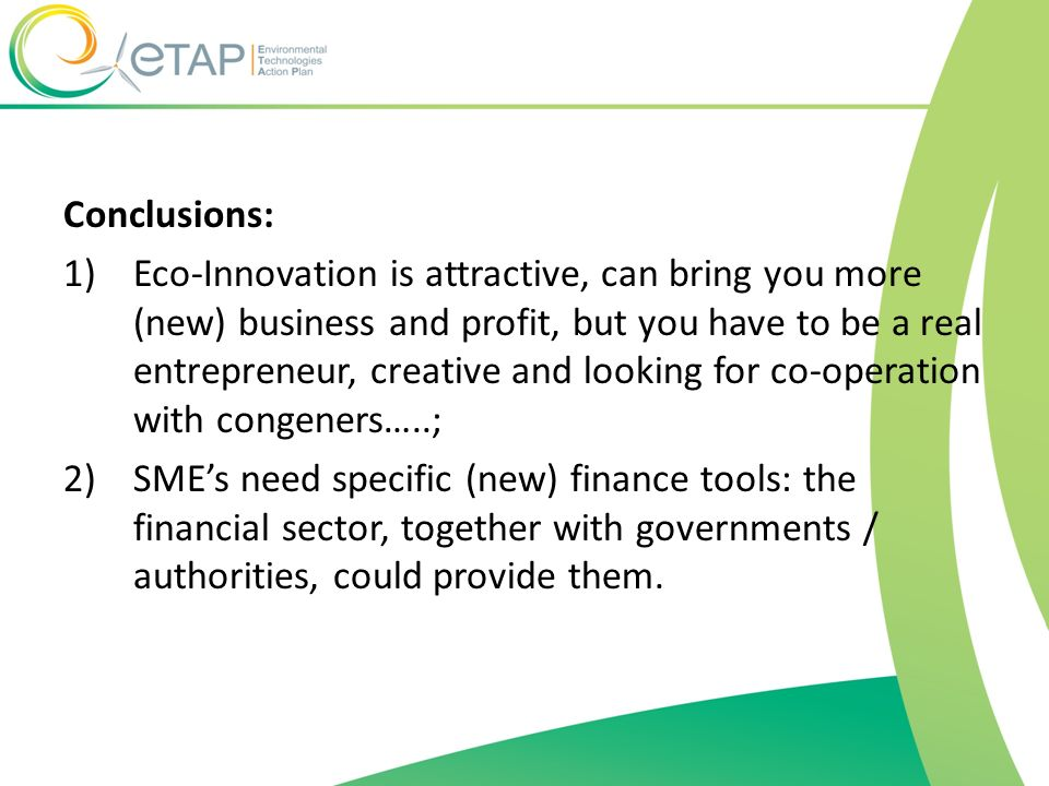 Conclusions: 1)Eco-Innovation is attractive, can bring you more (new) business and profit, but you have to be a real entrepreneur, creative and lookin
