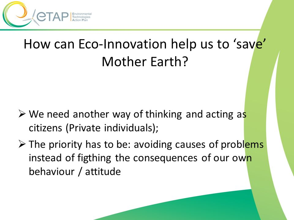 How can Eco-Innovation help us to save Mother Earth? We need another way of thinking and acting as citizens (Private individuals); The priority has to