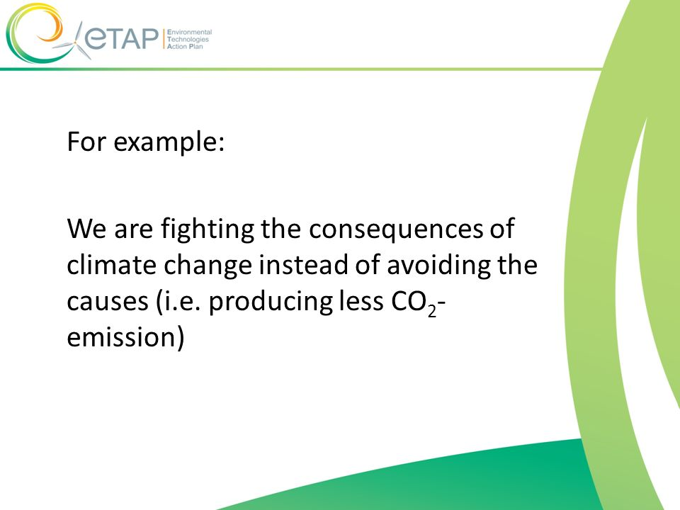 For example: We are fighting the consequences of climate change instead of avoiding the causes (i.e. producing less CO 2 - emission)