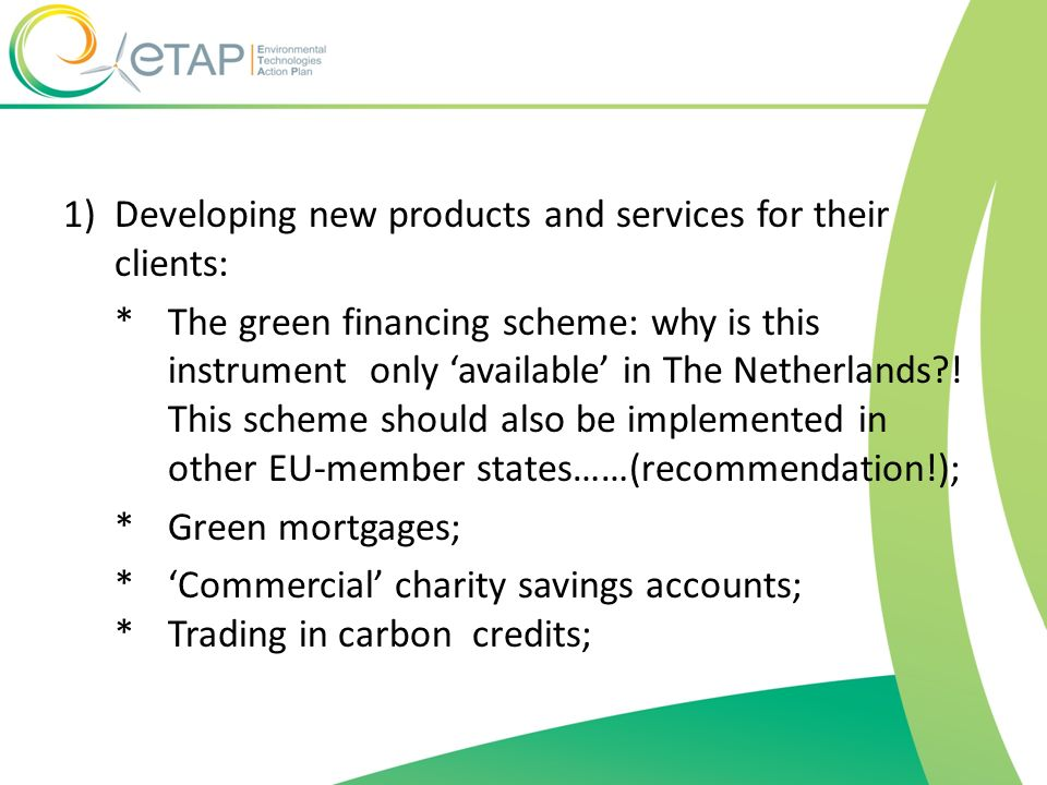 1)Developing new products and services for their clients: *The green financing scheme: why is this instrument only available in The Netherlands?! This