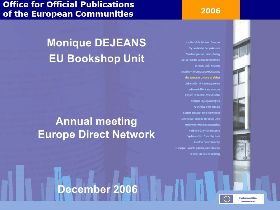 2006 Monique DEJEANS EU Bookshop Unit Annual meeting Europe Direct Network Office for Official Publications of the European Communities December 2006