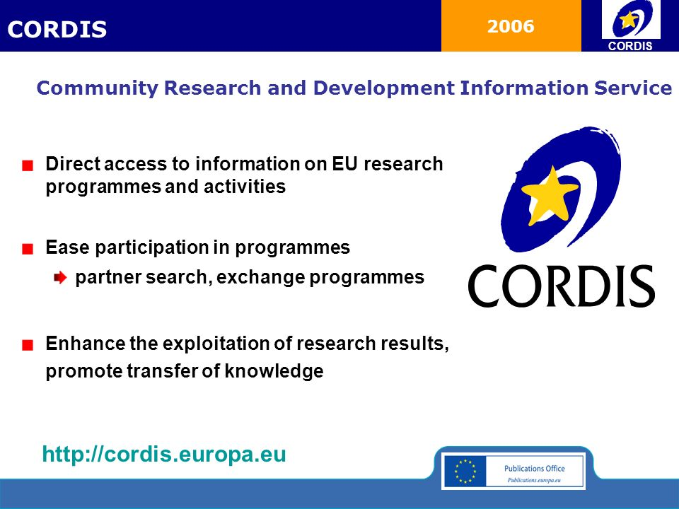 2006 Direct access to information on EU research programmes and activities Ease participation in programmes partner search, exchange programmes Enhance the exploitation of research results, promote transfer of knowledge Community Research and Development Information Service CORDIS http://cordis.europa.eu CORDIS