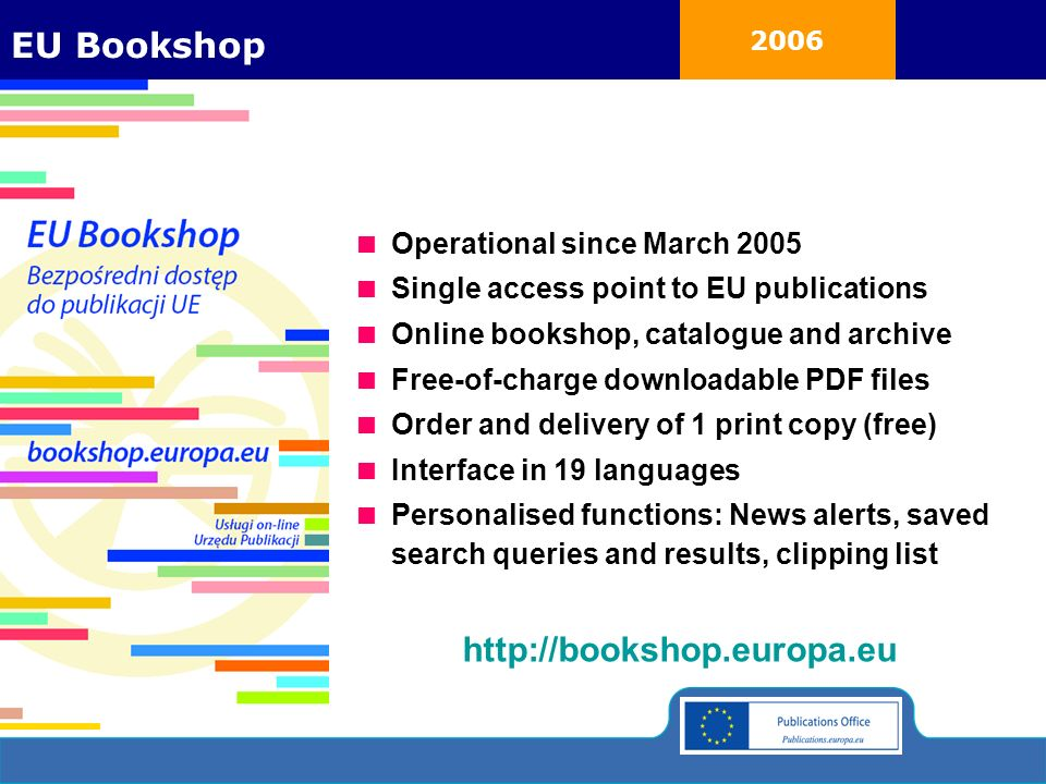 2006 Operational since March 2005 Single access point to EU publications Online bookshop, catalogue and archive Free-of-charge downloadable PDF files Order and delivery of 1 print copy (free) Interface in 19 languages Personalised functions: News alerts, saved search queries and results, clipping list http://bookshop.europa.eu EU Bookshop