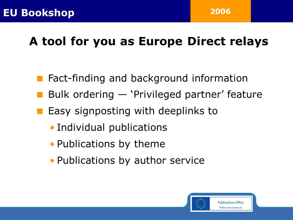 2006 A tool for you as Europe Direct relays Fact-finding and background information Bulk ordering Privileged partner feature Easy signposting with deeplinks to Individual publications Publications by theme Publications by author service EU Bookshop
