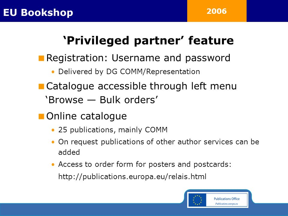 2006 Privileged partner feature Registration: Username and password Delivered by DG COMM/Representation Catalogue accessible through left menu Browse Bulk orders Online catalogue 25 publications, mainly COMM On request publications of other author services can be added Access to order form for posters and postcards: http://publications.europa.eu/relais.html EU Bookshop