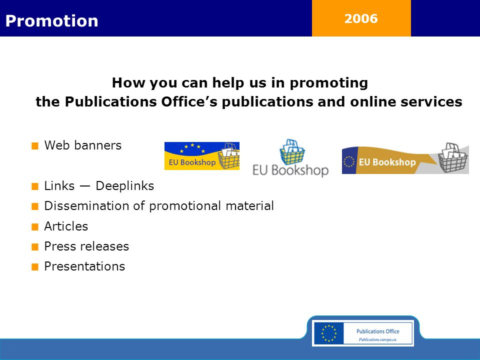 2006 How you can help us in promoting the Publications Offices publications and online services Web banners Links Deeplinks Dissemination of promotional material Articles Press releases Presentations Promotion