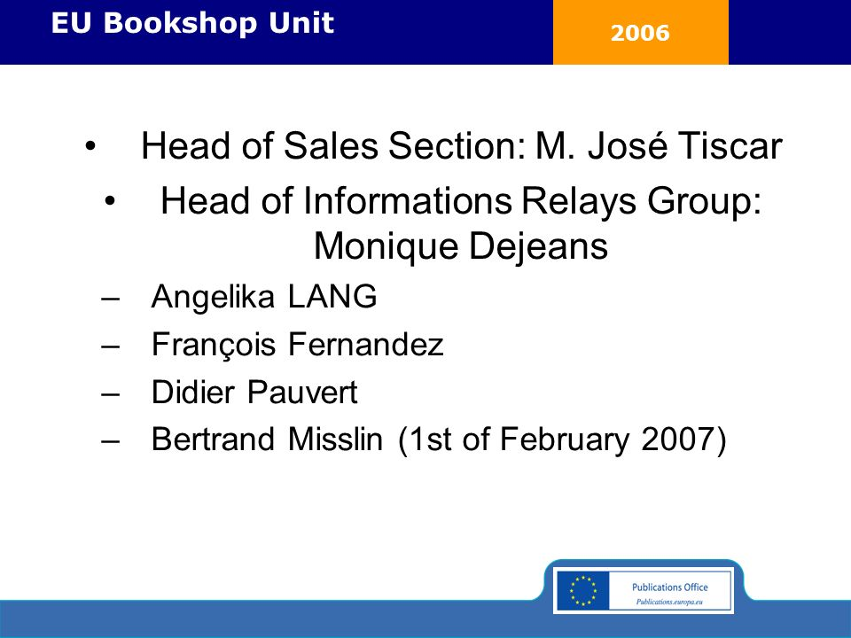 2006 EU Bookshop Unit Head of Sales Section: M. José Tiscar Head of Informations Relays Group: Monique Dejeans –Angelika LANG –François Fernandez –Did