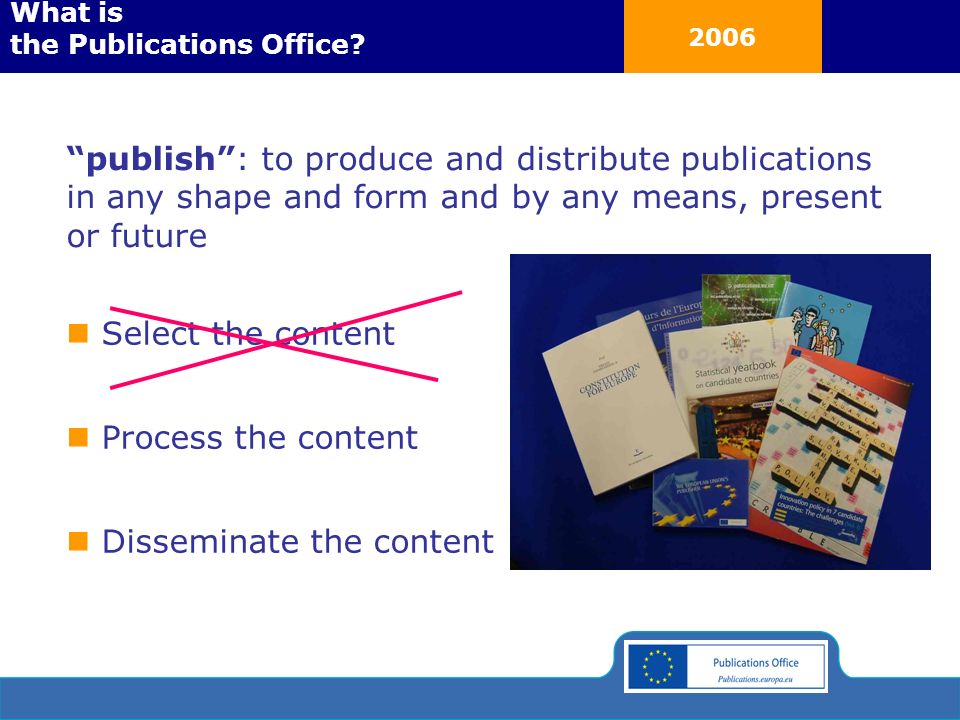 2006 Select the content Process the content Disseminate the content publish: to produce and distribute publications in any shape and form and by any means, present or future What is the Publications Office