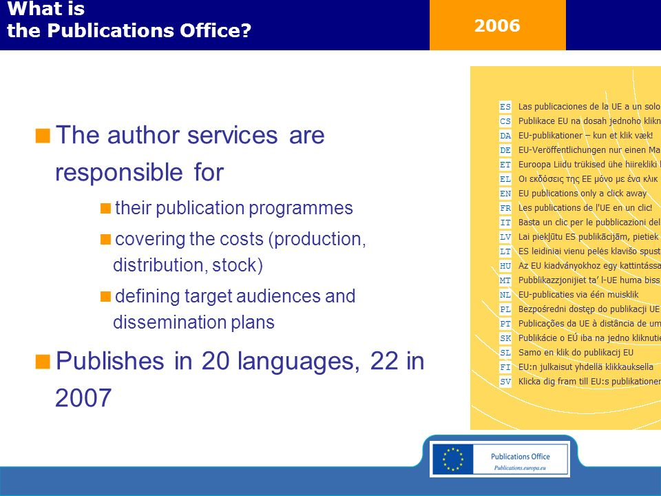 2006 The author services are responsible for their publication programmes covering the costs (production, distribution, stock) defining target audiences and dissemination plans Publishes in 20 languages, 22 in 2007 What is the Publications Office