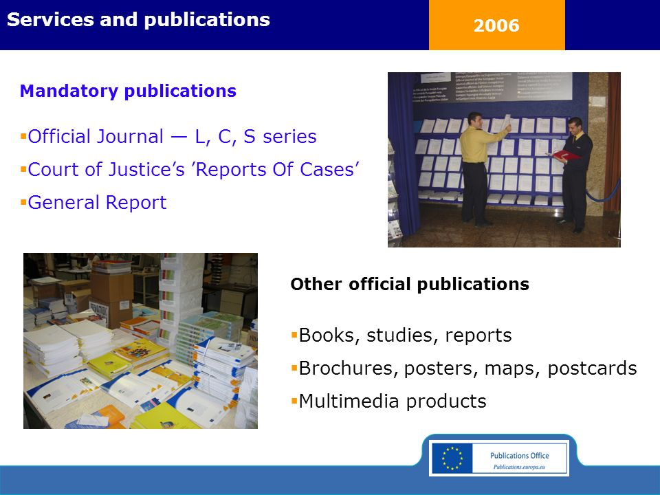 2006 Official Journal L, C, S series Court of Justices Reports Of Cases General Report Mandatory publications Books, studies, reports Brochures, posters, maps, postcards Multimedia products Services and publications Other official publications