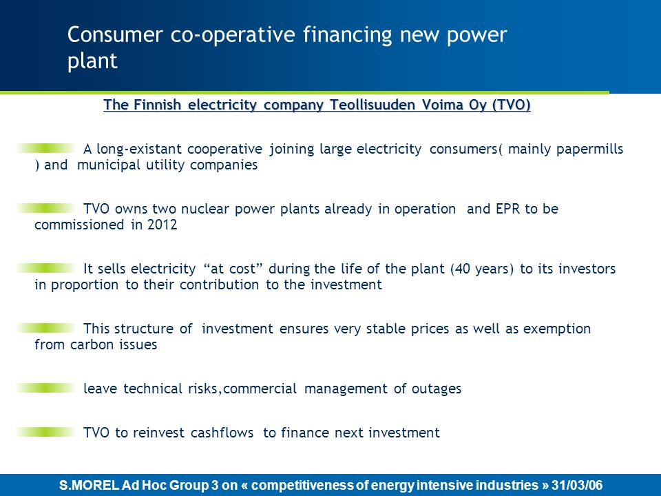 S.MOREL Ad Hoc Group 3 on « competitiveness of energy intensive industries » 31/03/06 Consumer co-operative financing new power plant The Finnish electricity company Teollisuuden Voima Oy (TVO) A long-existant cooperative joining large electricity consumers( mainly papermills ) and municipal utility companies TVO owns two nuclear power plants already in operation and EPR to be commissioned in 2012 It sells electricity at cost during the life of the plant (40 years) to its investors in proportion to their contribution to the investment This structure of investment ensures very stable prices as well as exemption from carbon issues leave technical risks,commercial management of outages TVO to reinvest cashflows to finance next investment