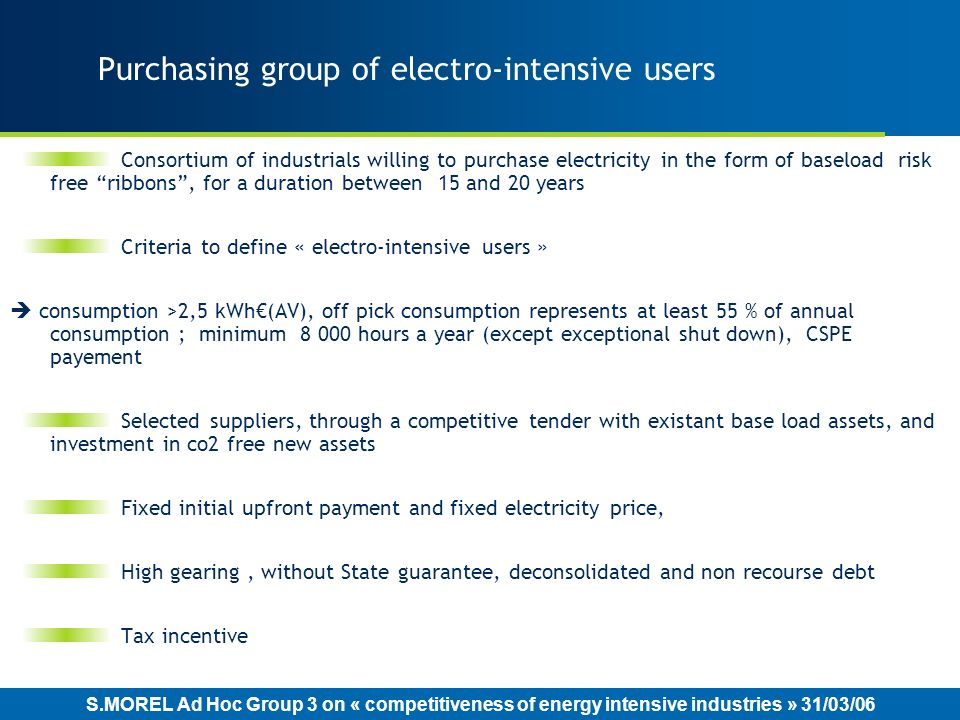 S.MOREL Ad Hoc Group 3 on « competitiveness of energy intensive industries » 31/03/06 Purchasing group of electro-intensive users Consortium of industrials willing to purchase electricity in the form of baseload risk free ribbons, for a duration between 15 and 20 years Criteria to define « electro-intensive users » consumption >2,5 kWh(AV), off pick consumption represents at least 55 % of annual consumption ; minimum 8 000 hours a year (except exceptional shut down), CSPE payement Selected suppliers, through a competitive tender with existant base load assets, and investment in co2 free new assets Fixed initial upfront payment and fixed electricity price, High gearing, without State guarantee, deconsolidated and non recourse debt Tax incentive