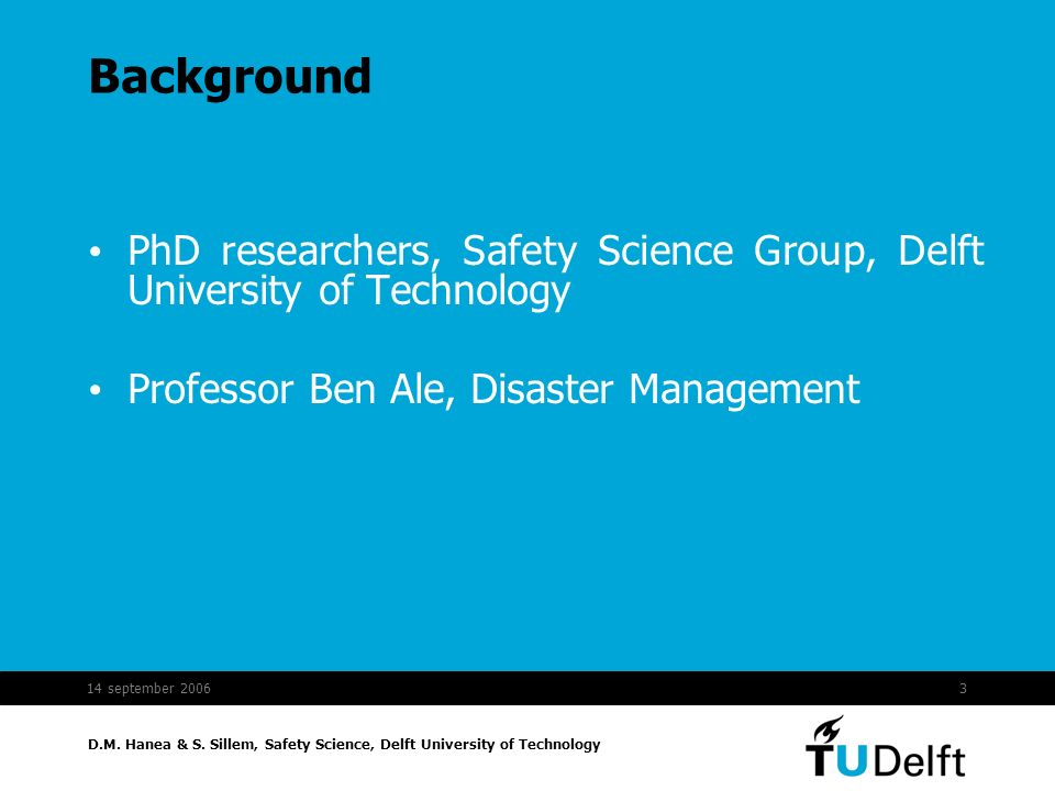 D.M. Hanea & S. Sillem, Safety Science, Delft University of Technology 14 september 20063 Background PhD researchers, Safety Science Group, Delft Univ