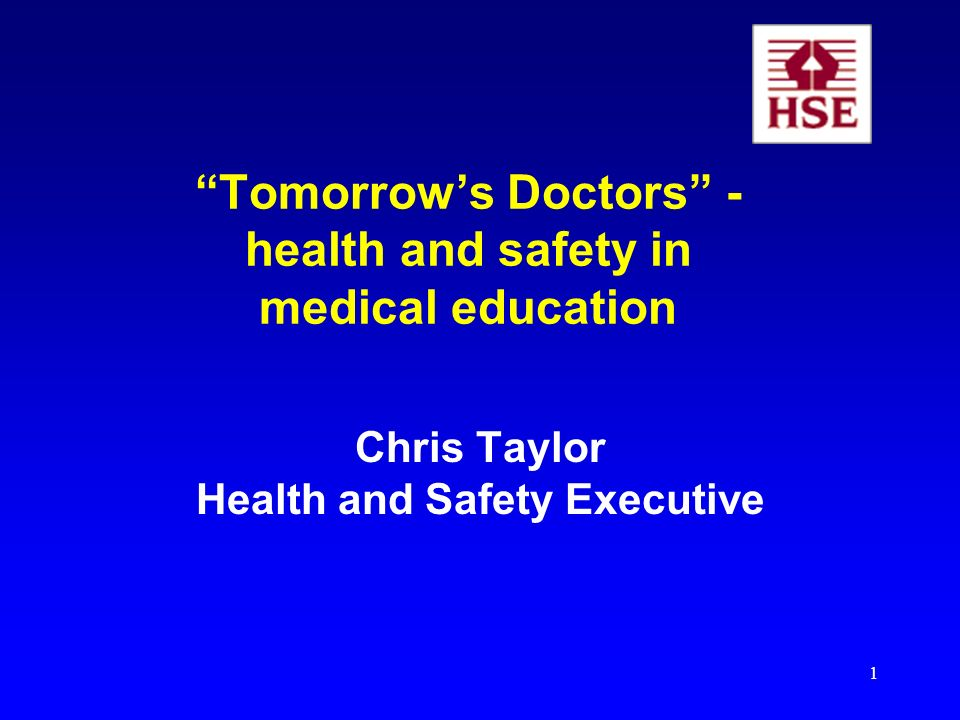 1 Tomorrows Doctors - health and safety in medical education Chris Taylor Health and Safety Executive