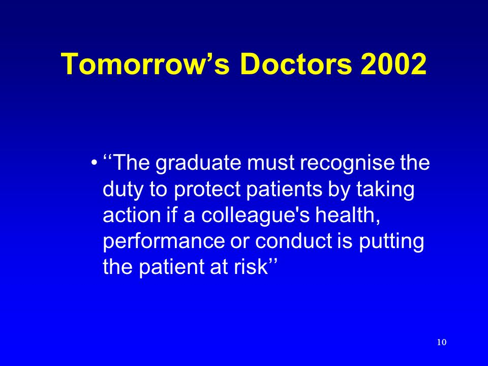 10 Tomorrows Doctors 2002 The graduate must recognise the duty to protect patients by taking action if a colleague's health, performance or conduct is