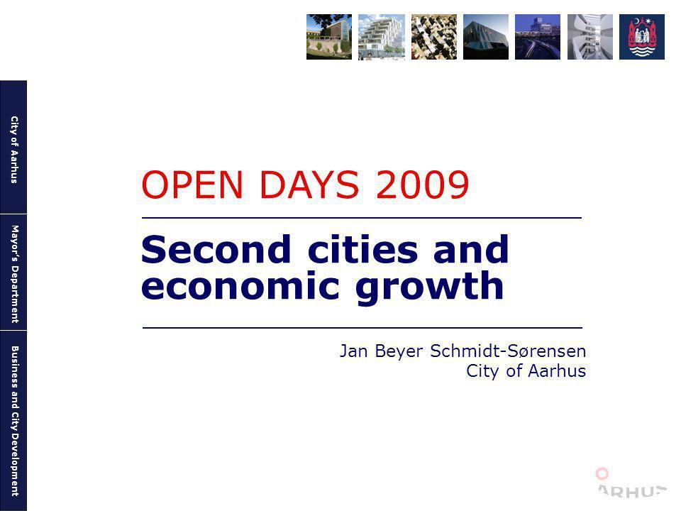 City of Aarhus Mayors Department Business and City Development Second cities and economic growth Jan Beyer Schmidt-Sørensen City of Aarhus OPEN DAYS 2