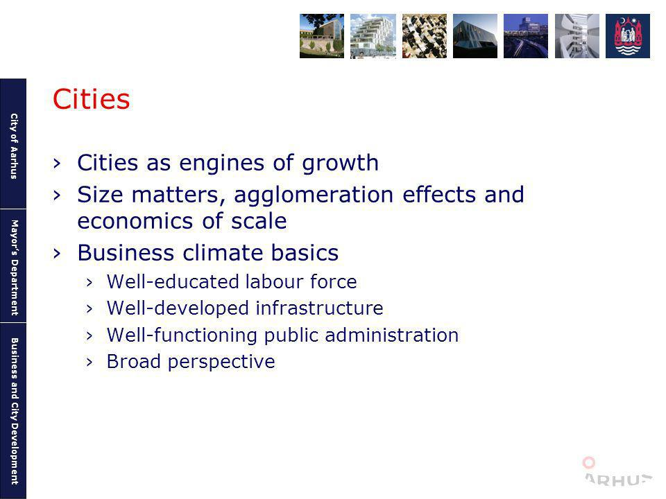 City of Aarhus Mayors Department Business and City Development Cities Cities as engines of growth Size matters, agglomeration effects and economics of scale Business climate basics Well-educated labour force Well-developed infrastructure Well-functioning public administration Broad perspective