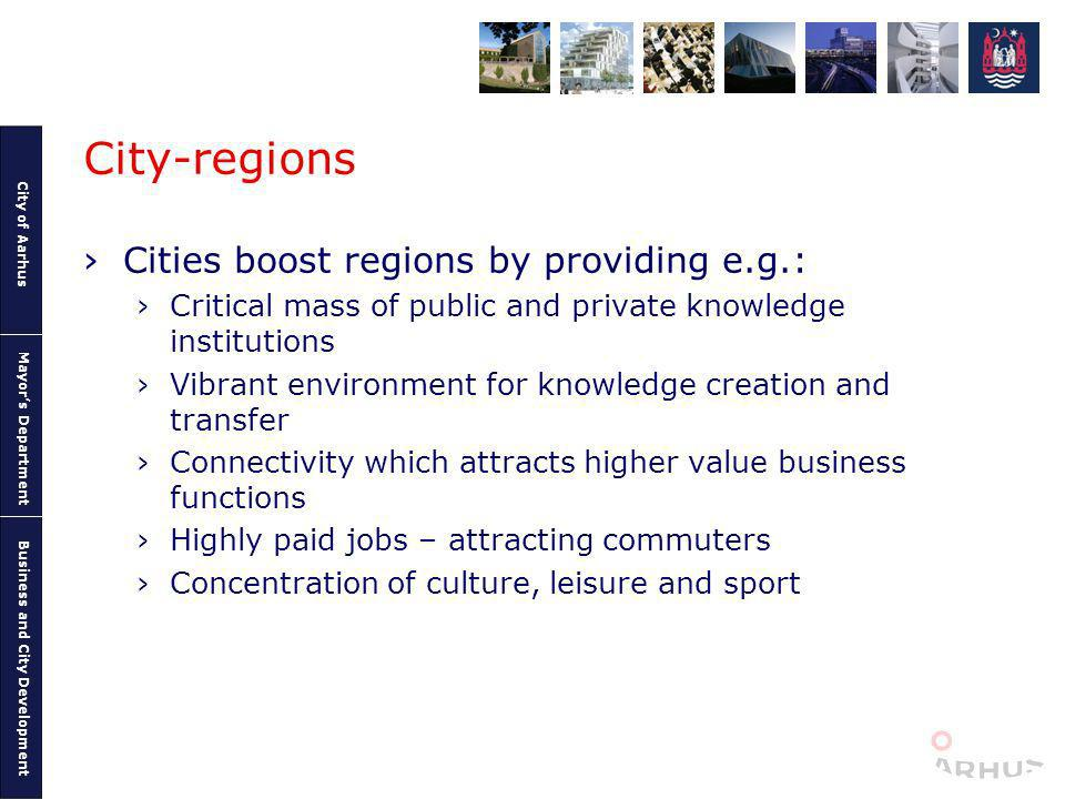 City of Aarhus Mayors Department Business and City Development City-regions Cities boost regions by providing e.g.: Critical mass of public and private knowledge institutions Vibrant environment for knowledge creation and transfer Connectivity which attracts higher value business functions Highly paid jobs – attracting commuters Concentration of culture, leisure and sport