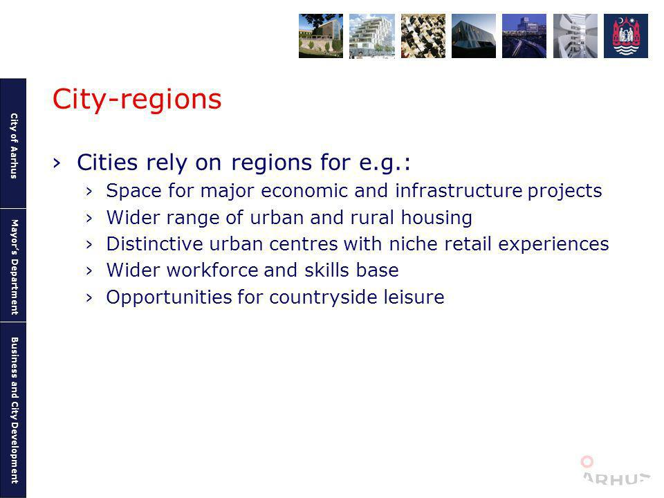 City of Aarhus Mayors Department Business and City Development City-regions Cities rely on regions for e.g.: Space for major economic and infrastructure projects Wider range of urban and rural housing Distinctive urban centres with niche retail experiences Wider workforce and skills base Opportunities for countryside leisure