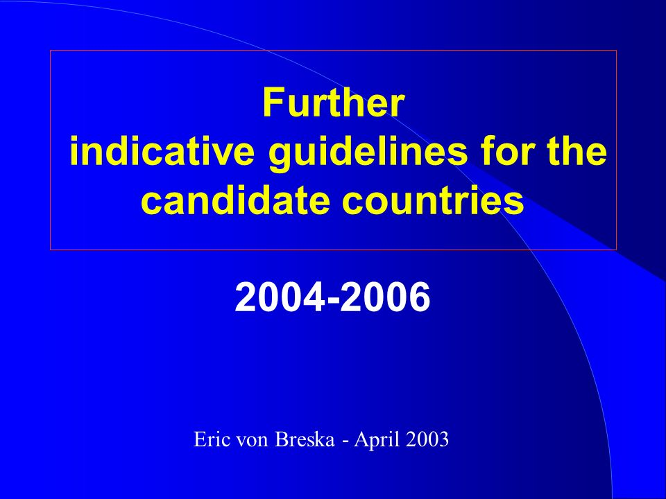 Further indicative guidelines for the candidate countries 2004-2006 Eric von Breska - April 2003