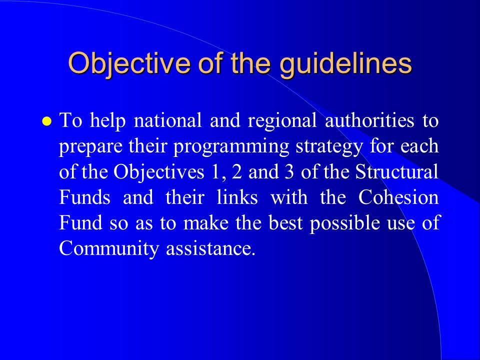 Objective of the guidelines l To help national and regional authorities to prepare their programming strategy for each of the Objectives 1, 2 and 3 of the Structural Funds and their links with the Cohesion Fund so as to make the best possible use of Community assistance.