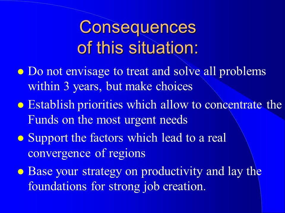 Consequences of this situation: l Do not envisage to treat and solve all problems within 3 years, but make choices l Establish priorities which allow to concentrate the Funds on the most urgent needs l Support the factors which lead to a real convergence of regions l Base your strategy on productivity and lay the foundations for strong job creation.