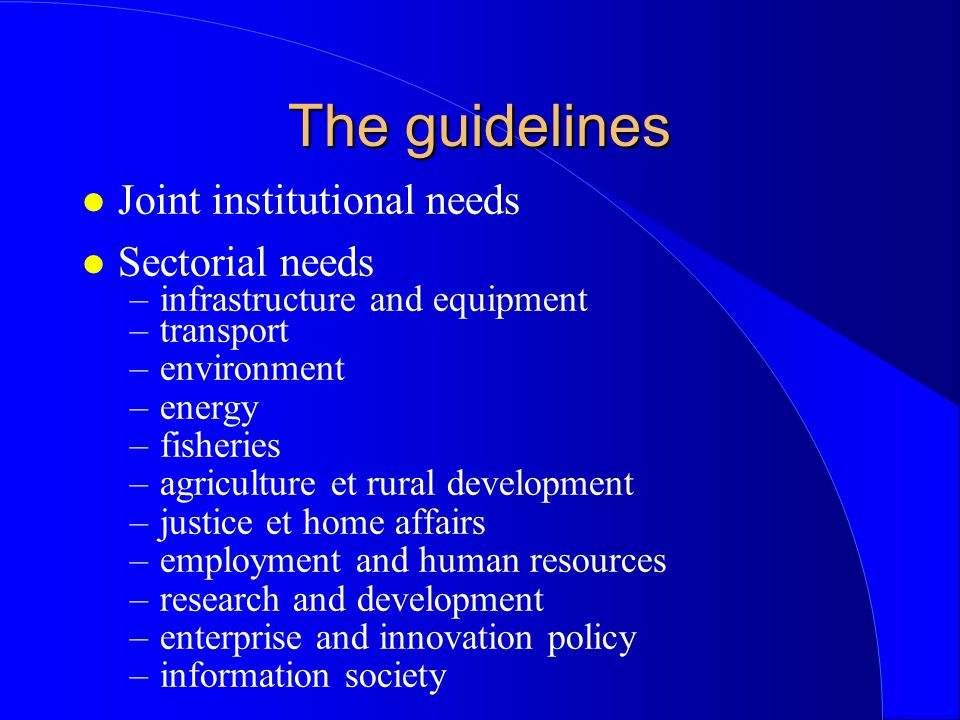 The guidelines l Joint institutional needs l Sectorial needs –infrastructure and equipment –transport –environment –energy –fisheries –agriculture et rural development –justice et home affairs –employment and human resources –research and development –enterprise and innovation policy –information society