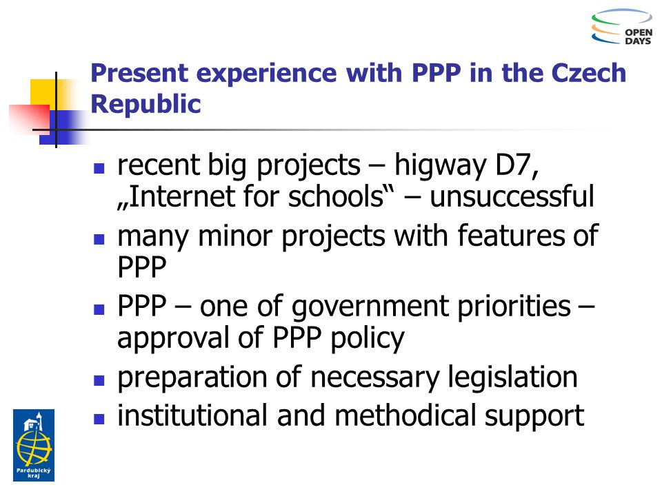 Present experience with PPP in the Czech Republic recent big projects – higway D7, Internet for schools – unsuccessful many minor projects with features of PPP PPP – one of government priorities – approval of PPP policy preparation of necessary legislation institutional and methodical support