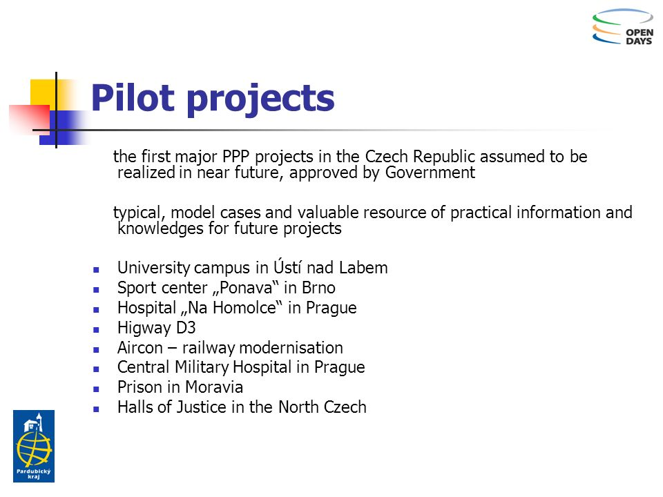 Pilot projects the first major PPP projects in the Czech Republic assumed to be realized in near future, approved by Government typical, model cases and valuable resource of practical information and knowledges for future projects University campus in Ústí nad Labem Sport center Ponava in Brno Hospital Na Homolce in Prague Higway D3 Aircon – railway modernisation Central Military Hospital in Prague Prison in Moravia Halls of Justice in the North Czech