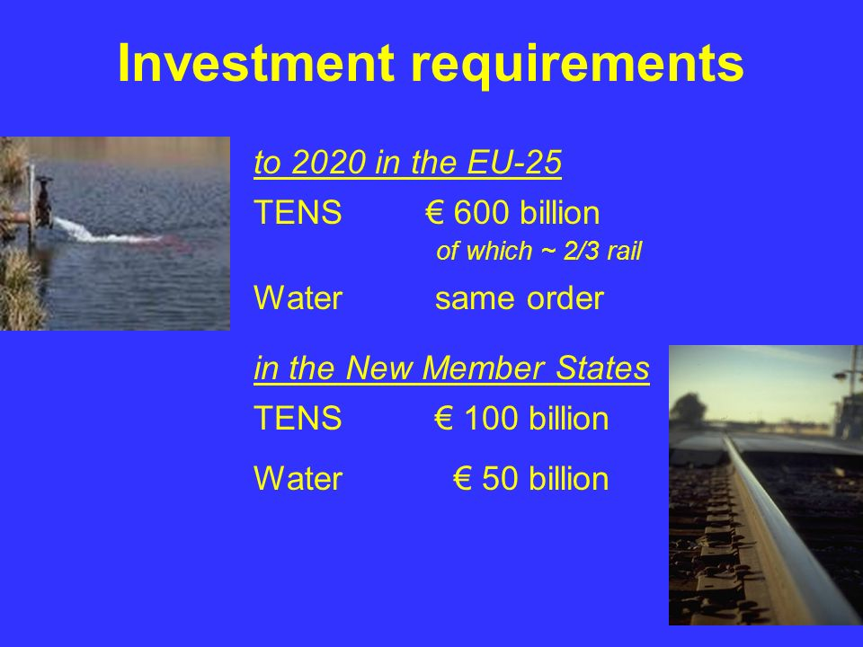 Investment requirements to 2020 in the EU-25 TENS 600 billion of which ~ 2/3 rail Water same order in the New Member States TENS 100 billion Water 50 billion