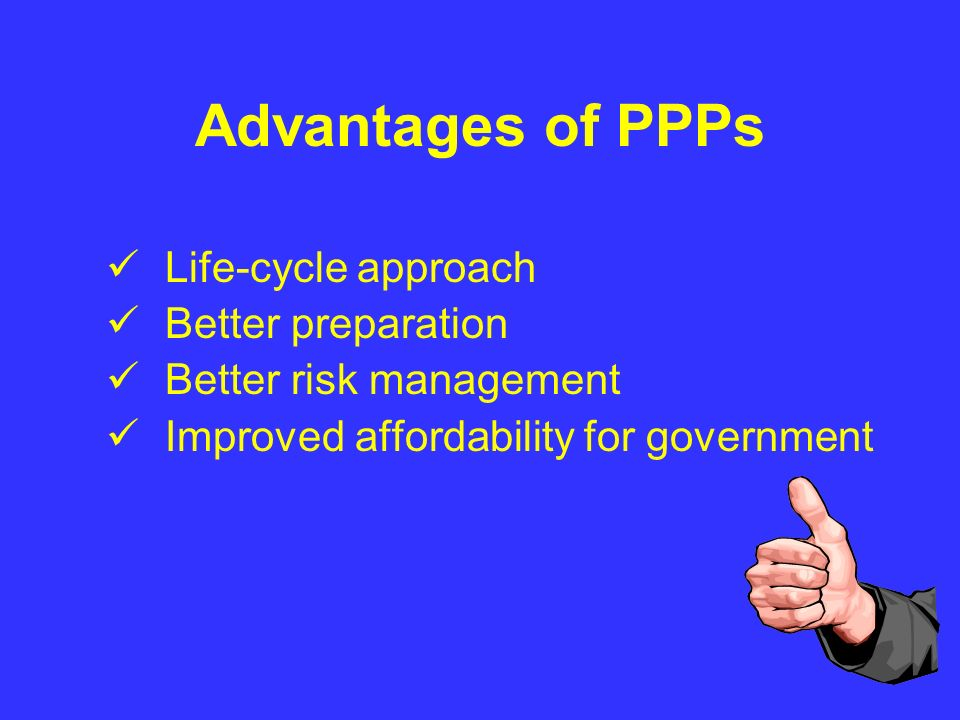 Advantages of PPPs Life-cycle approach Better preparation Better risk management Improved affordability for government